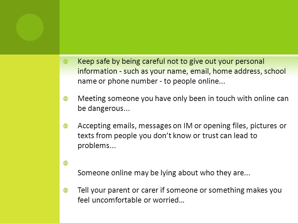  Keep safe by being careful not to give out your personal information - such as your name,  , home address, school name or phone number - to people online...