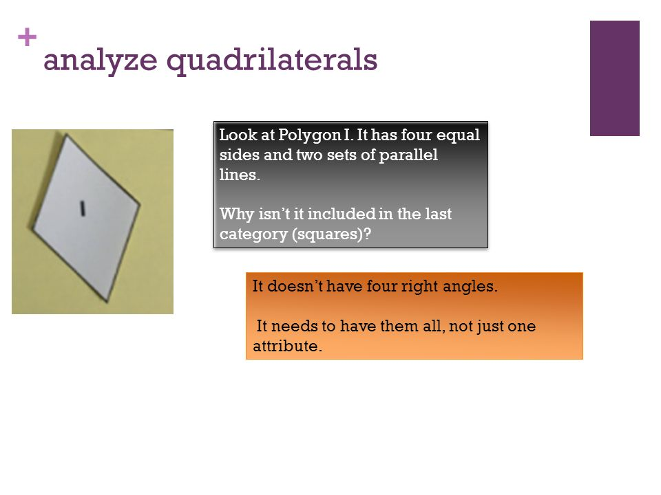 + Analyze the quadrilaterals As the attributes become more specific, fewer shapes in our set share all of the attributes.