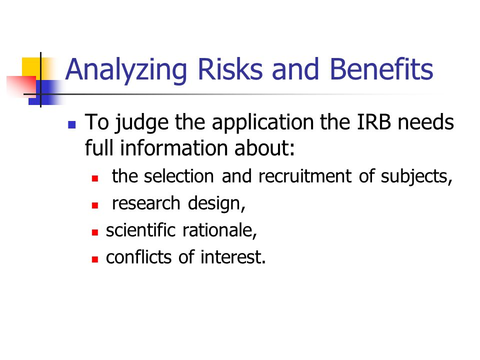 Analyzing Risks and Benefits To judge the application the IRB needs full information about: the selection and recruitment of subjects, research design, scientific rationale, conflicts of interest.