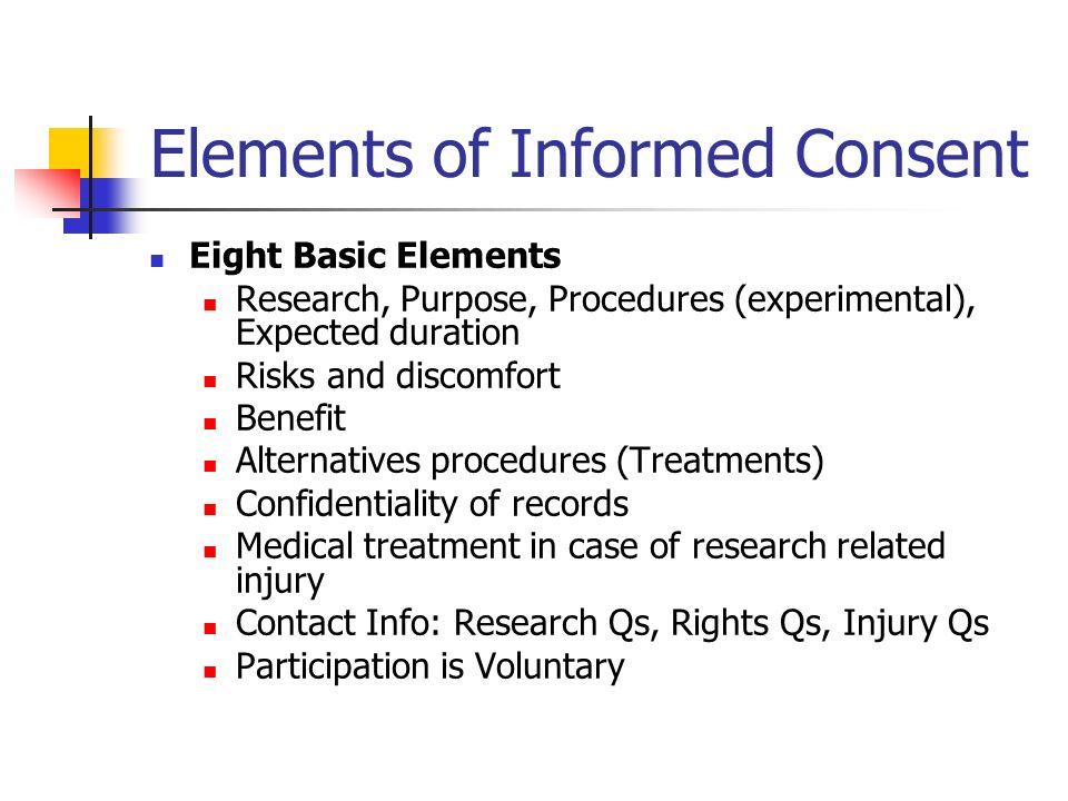 Elements of Informed Consent Eight Basic Elements Research, Purpose, Procedures (experimental), Expected duration Risks and discomfort Benefit Alternatives procedures (Treatments) Confidentiality of records Medical treatment in case of research related injury Contact Info: Research Qs, Rights Qs, Injury Qs Participation is Voluntary