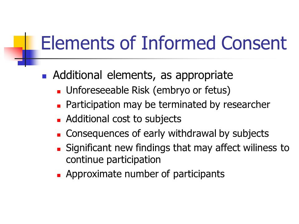 Elements of Informed Consent Additional elements, as appropriate Unforeseeable Risk (embryo or fetus) Participation may be terminated by researcher Additional cost to subjects Consequences of early withdrawal by subjects Significant new findings that may affect wiliness to continue participation Approximate number of participants