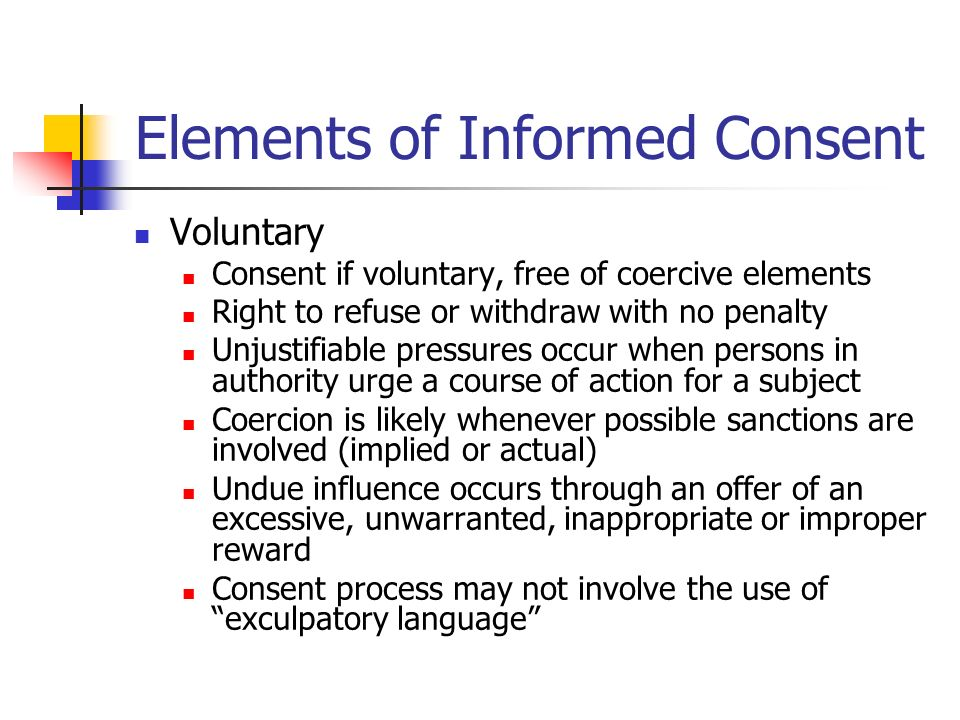 Elements of Informed Consent Voluntary Consent if voluntary, free of coercive elements Right to refuse or withdraw with no penalty Unjustifiable pressures occur when persons in authority urge a course of action for a subject Coercion is likely whenever possible sanctions are involved (implied or actual) Undue influence occurs through an offer of an excessive, unwarranted, inappropriate or improper reward Consent process may not involve the use of exculpatory language