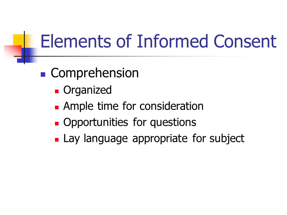 Elements of Informed Consent Comprehension Organized Ample time for consideration Opportunities for questions Lay language appropriate for subject
