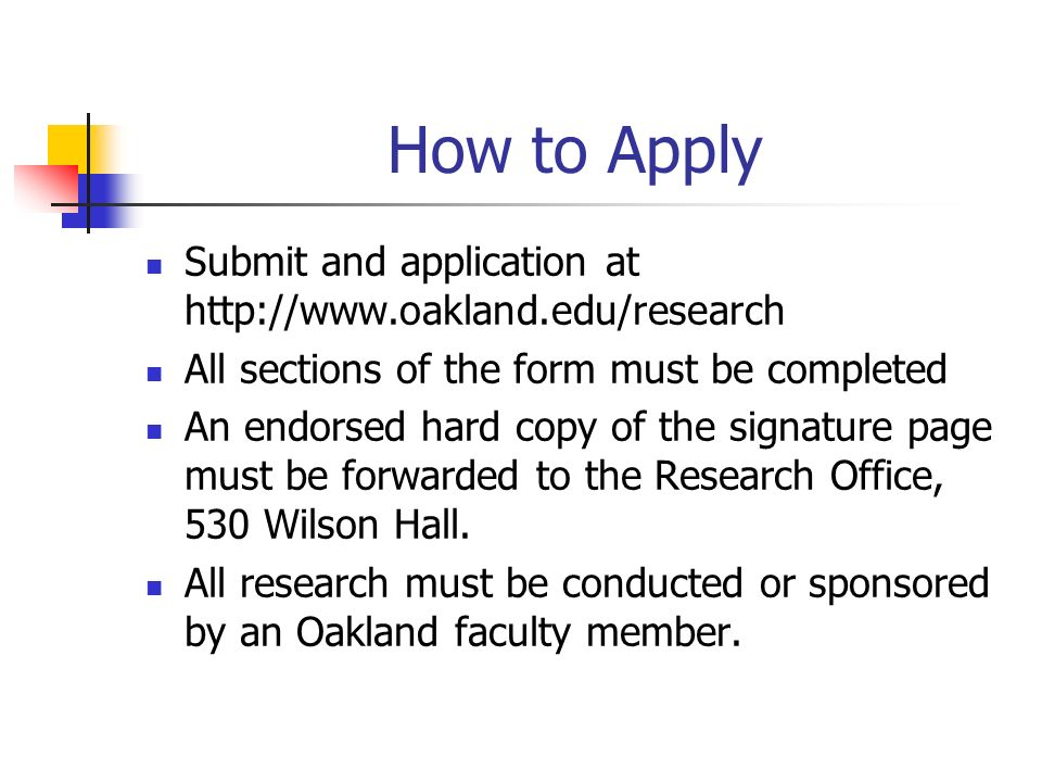 How to Apply Submit and application at   All sections of the form must be completed An endorsed hard copy of the signature page must be forwarded to the Research Office, 530 Wilson Hall.