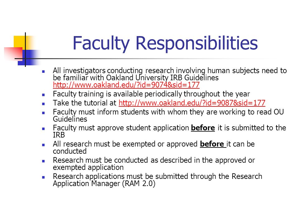 Faculty Responsibilities All investigators conducting research involving human subjects need to be familiar with Oakland University IRB Guidelines   id=9074&sid=177   id=9074&sid=177 Faculty training is available periodically throughout the year Take the tutorial at   id=9087&sid=177http://  id=9087&sid=177 Faculty must inform students with whom they are working to read OU Guidelines Faculty must approve student application before it is submitted to the IRB All research must be exempted or approved before it can be conducted Research must be conducted as described in the approved or exempted application Research applications must be submitted through the Research Application Manager (RAM 2.0)