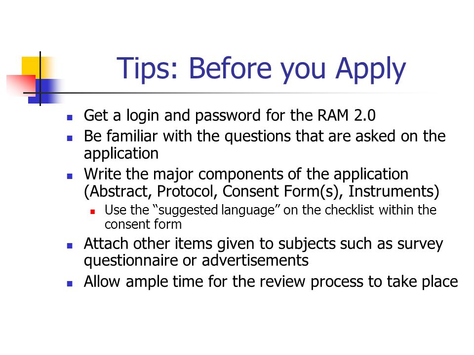 Tips: Before you Apply Get a login and password for the RAM 2.0 Be familiar with the questions that are asked on the application Write the major components of the application (Abstract, Protocol, Consent Form(s), Instruments) Use the suggested language on the checklist within the consent form Attach other items given to subjects such as survey questionnaire or advertisements Allow ample time for the review process to take place