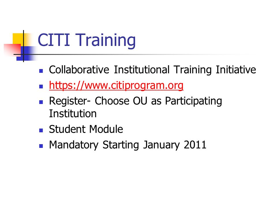 CITI Training Collaborative Institutional Training Initiative   Register- Choose OU as Participating Institution Student Module Mandatory Starting January 2011