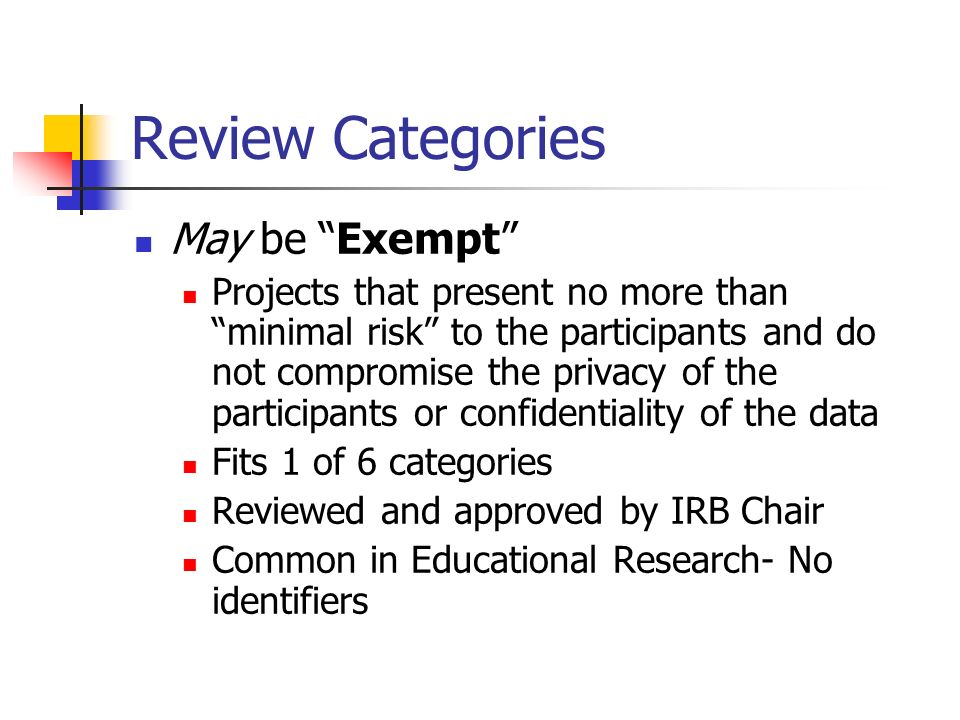 Review Categories May be Exempt Projects that present no more than minimal risk to the participants and do not compromise the privacy of the participants or confidentiality of the data Fits 1 of 6 categories Reviewed and approved by IRB Chair Common in Educational Research- No identifiers