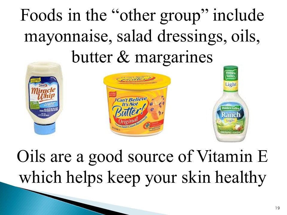 Foods in the other group include mayonnaise, salad dressings, oils, butter & margarines 19 Oils are a good source of Vitamin E which helps keep your skin healthy