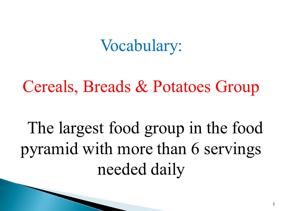5 Vocabulary: Cereals, Breads & Potatoes Group The largest food group in the food pyramid with more than 6 servings needed daily