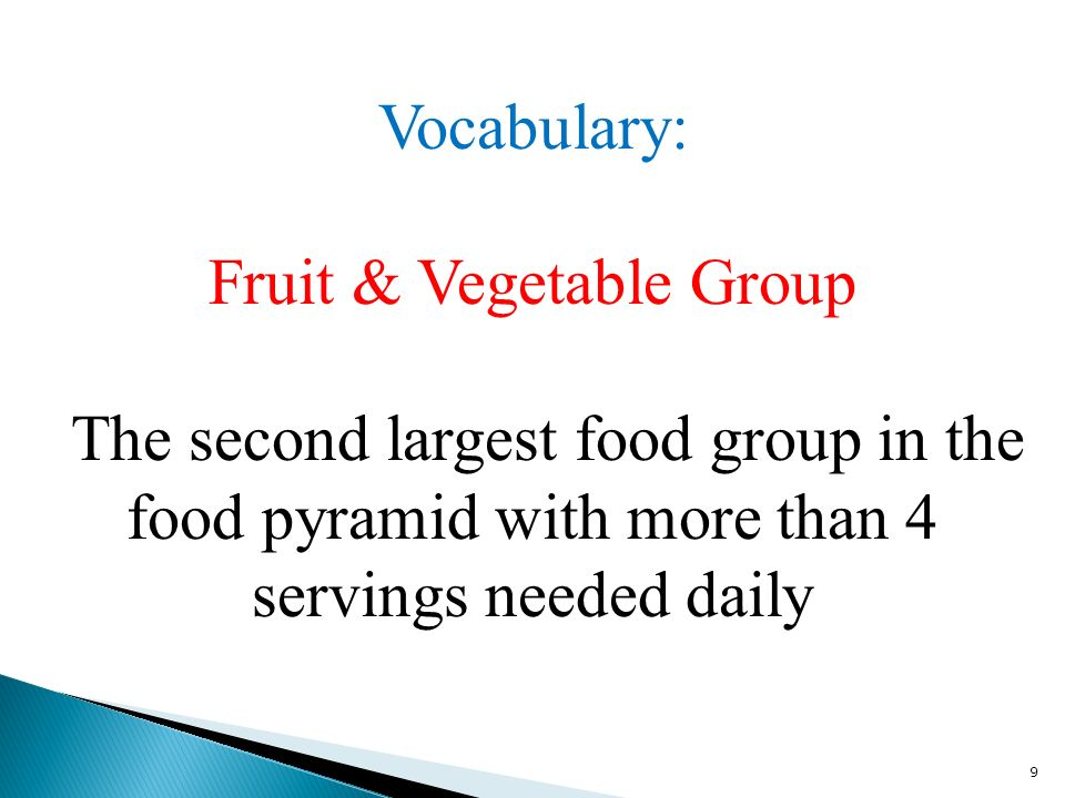 9 Vocabulary: Fruit & Vegetable Group The second largest food group in the food pyramid with more than 4 servings needed daily