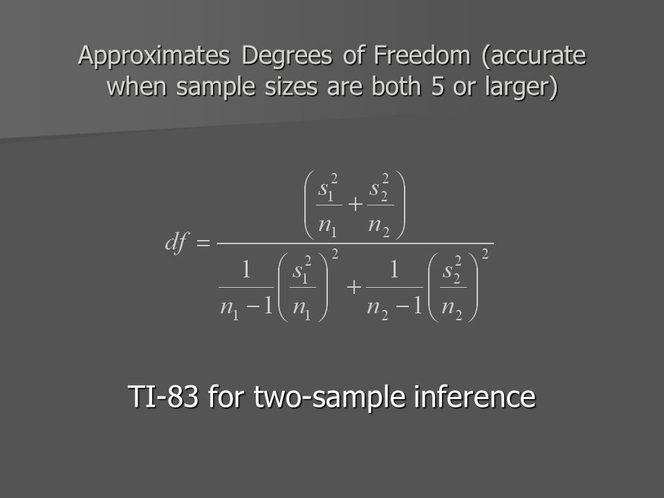 Approximates Degrees of Freedom (accurate when sample sizes are both 5 or larger) TI-83 for two-sample inference