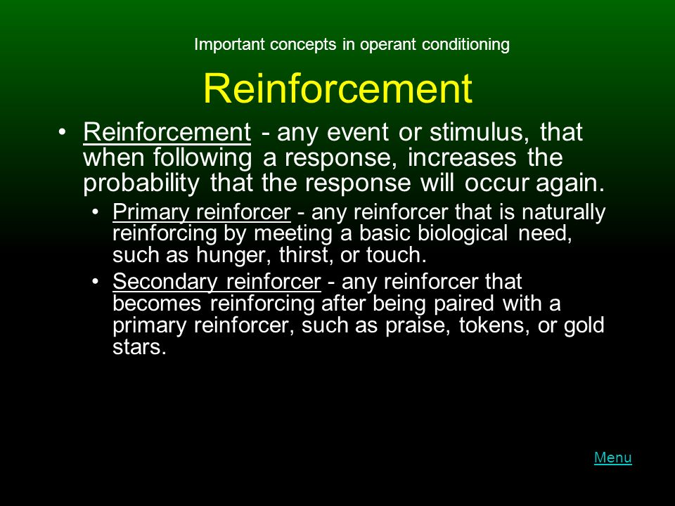 Reinforcement Reinforcement - any event or stimulus, that when following a response, increases the probability that the response will occur again.