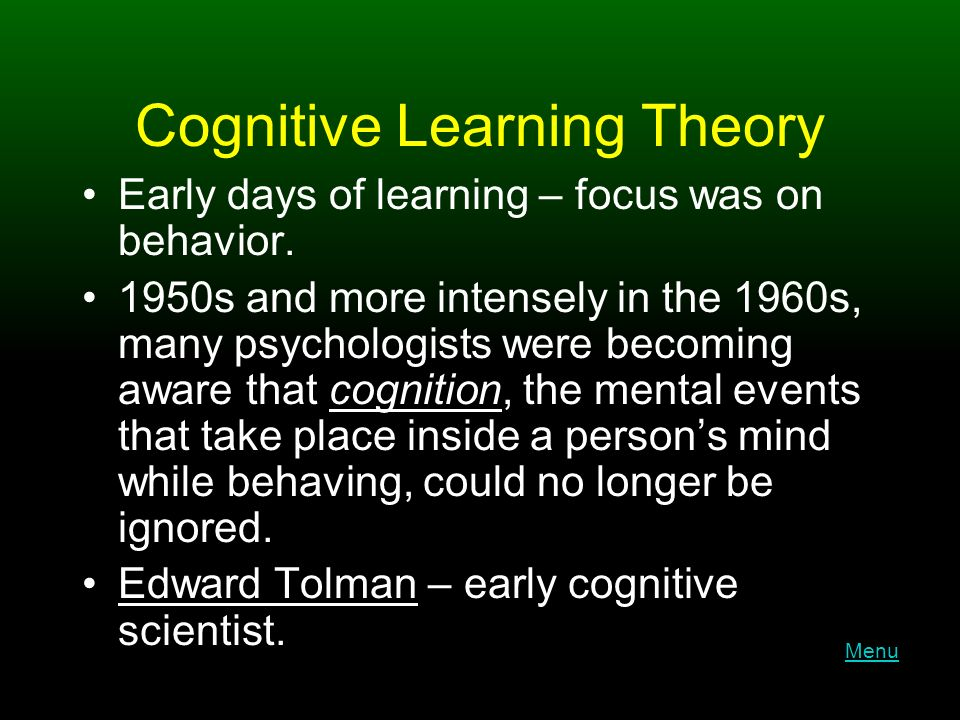 Cognitive Learning Theory Early days of learning – focus was on behavior.