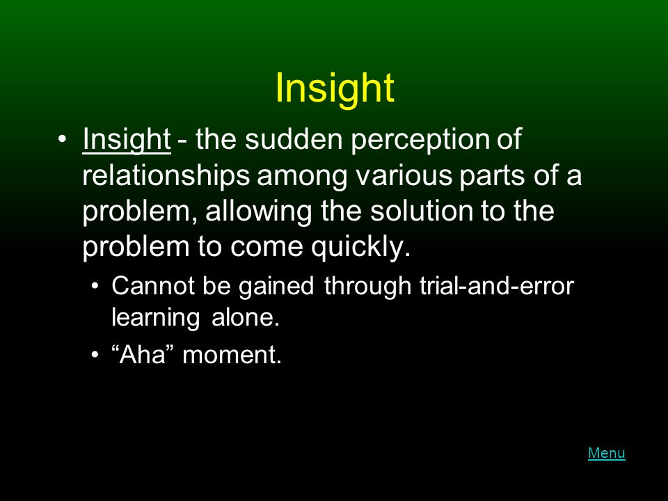 Insight Insight - the sudden perception of relationships among various parts of a problem, allowing the solution to the problem to come quickly.