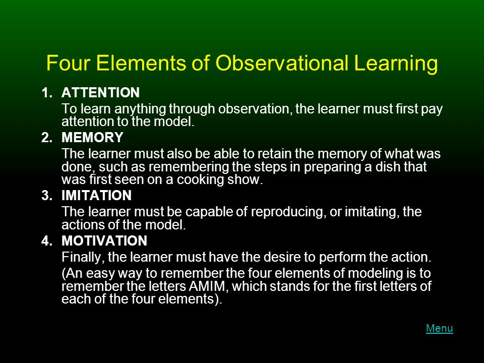 Four Elements of Observational Learning 1.ATTENTION To learn anything through observation, the learner must first pay attention to the model.