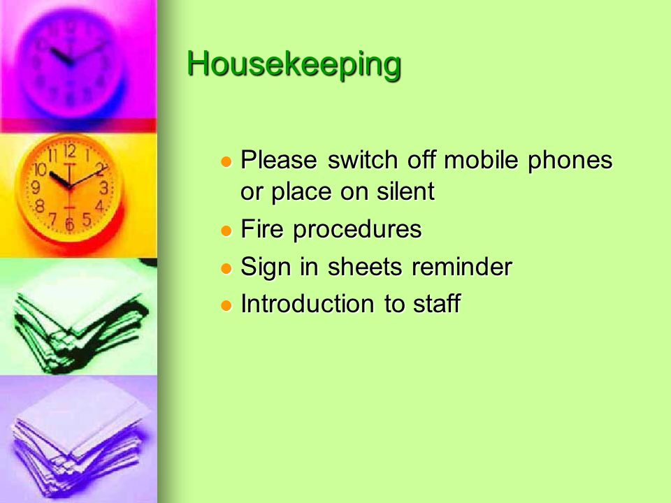 Housekeeping Please switch off mobile phones or place on silent Please switch off mobile phones or place on silent Fire procedures Fire procedures Sign in sheets reminder Sign in sheets reminder Introduction to staff Introduction to staff