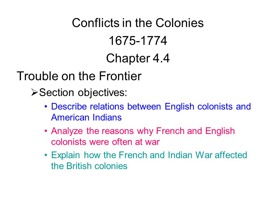 Conflicts in the Colonies Chapter 4.4 Trouble on the Frontier  Section objectives: Describe relations between English colonists and American Indians Analyze the reasons why French and English colonists were often at war Explain how the French and Indian War affected the British colonies