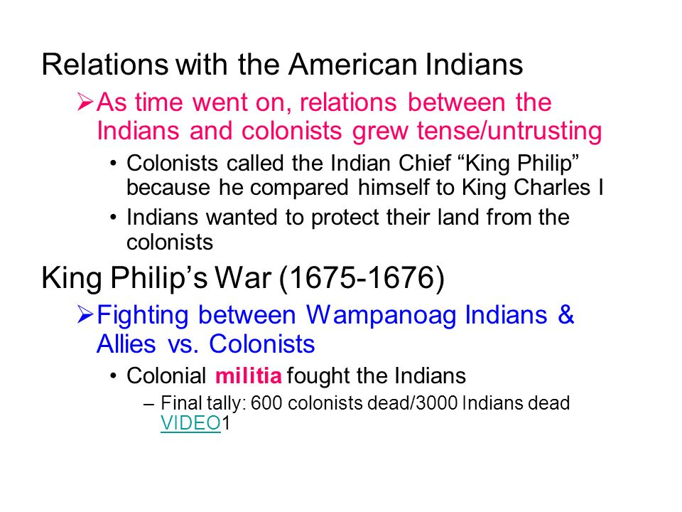 Relations with the American Indians  As time went on, relations between the Indians and colonists grew tense/untrusting Colonists called the Indian Chief King Philip because he compared himself to King Charles I Indians wanted to protect their land from the colonists King Philip's War ( )  Fighting between Wampanoag Indians & Allies vs.