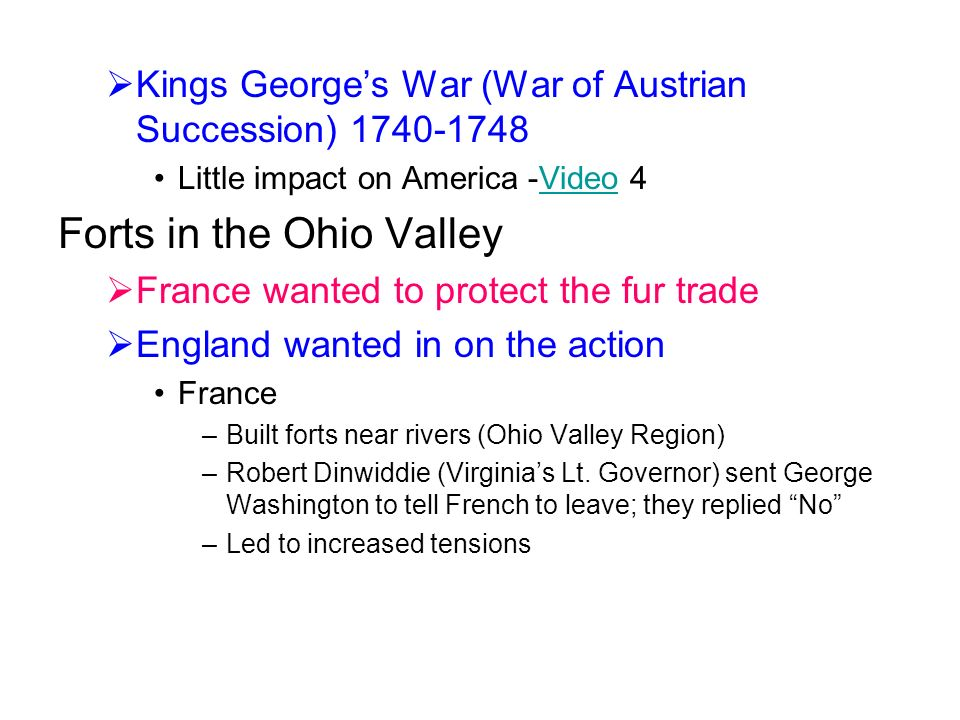  Kings George's War (War of Austrian Succession) Little impact on America -Video 4Video Forts in the Ohio Valley  France wanted to protect the fur trade  England wanted in on the action France –Built forts near rivers (Ohio Valley Region) –Robert Dinwiddie (Virginia's Lt.