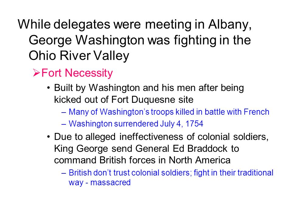 While delegates were meeting in Albany, George Washington was fighting in the Ohio River Valley  Fort Necessity Built by Washington and his men after being kicked out of Fort Duquesne site –Many of Washington's troops killed in battle with French –Washington surrendered July 4, 1754 Due to alleged ineffectiveness of colonial soldiers, King George send General Ed Braddock to command British forces in North America –British don't trust colonial soldiers; fight in their traditional way - massacred