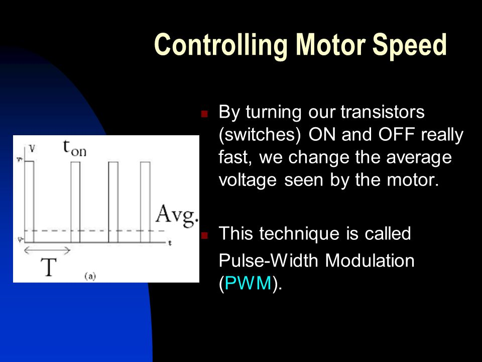 Controlling Motor Speed By turning our transistors (switches) ON and OFF really fast, we change the average voltage seen by the motor.