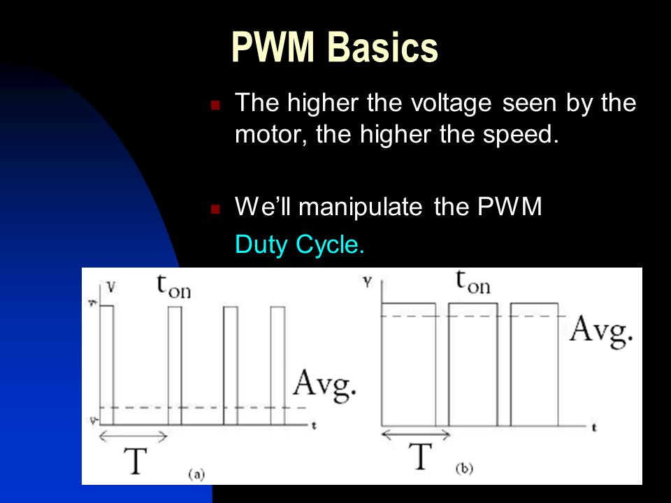 PWM Basics The higher the voltage seen by the motor, the higher the speed.