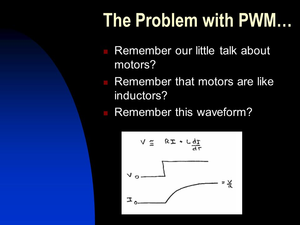 The Problem with PWM… Remember our little talk about motors.