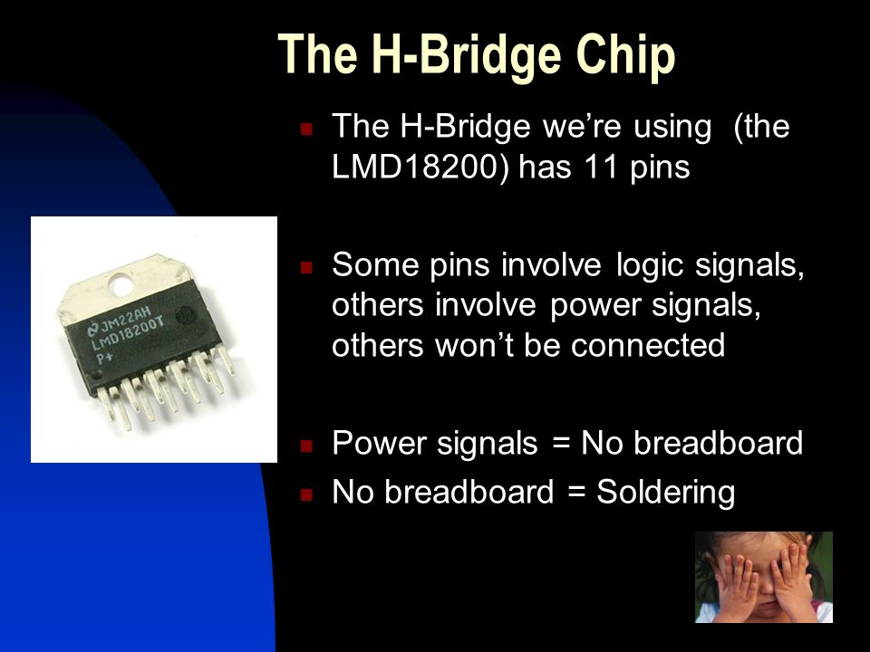 The H-Bridge Chip The H-Bridge we're using (the LMD18200) has 11 pins Some pins involve logic signals, others involve power signals, others won't be connected Power signals = No breadboard No breadboard = Soldering