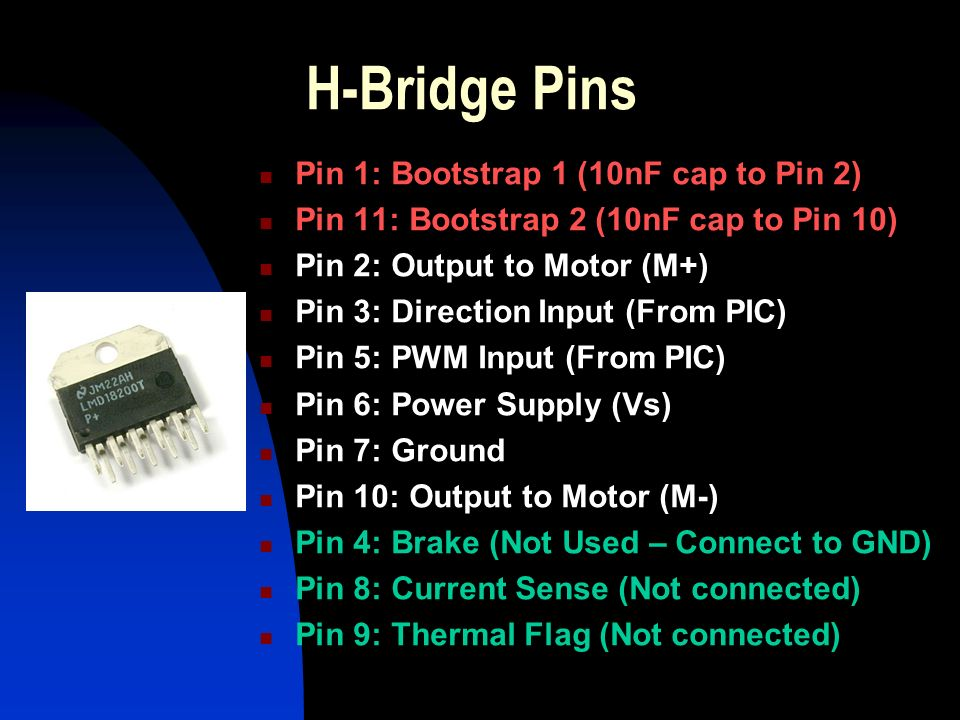 H-Bridge Pins Pin 1: Bootstrap 1 (10nF cap to Pin 2) Pin 11: Bootstrap 2 (10nF cap to Pin 10) Pin 2: Output to Motor (M+) Pin 3: Direction Input (From PIC) Pin 5: PWM Input (From PIC) Pin 6: Power Supply (Vs) Pin 7: Ground Pin 10: Output to Motor (M-) Pin 4: Brake (Not Used – Connect to GND) Pin 8: Current Sense (Not connected) Pin 9: Thermal Flag (Not connected)