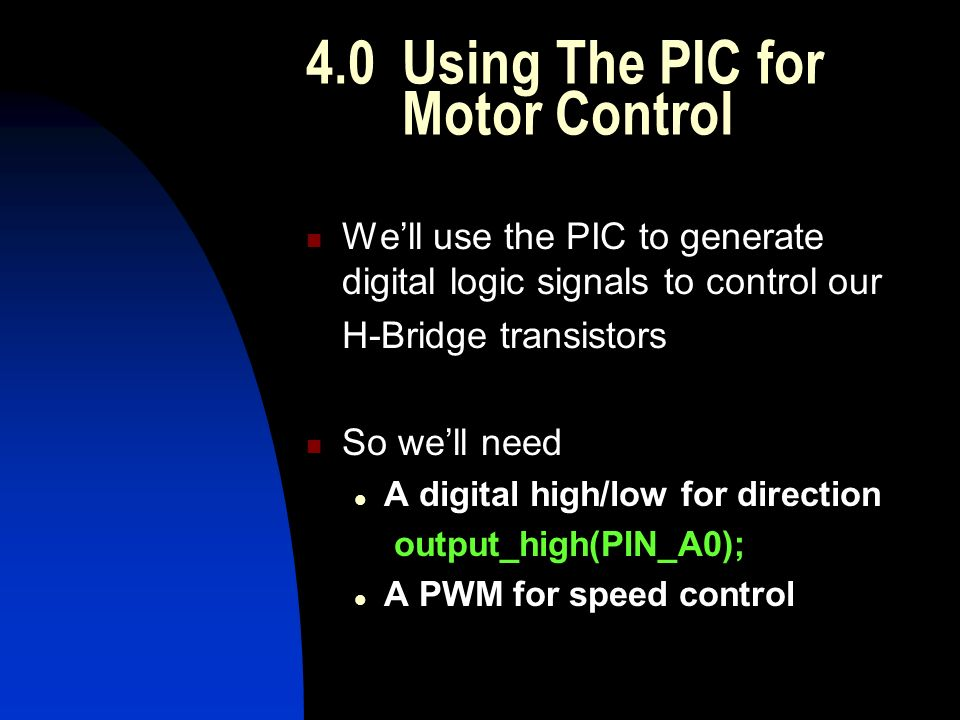 4.0Using The PIC for Motor Control We'll use the PIC to generate digital logic signals to control our H-Bridge transistors So we'll need A digital high/low for direction output_high(PIN_A0); A PWM for speed control