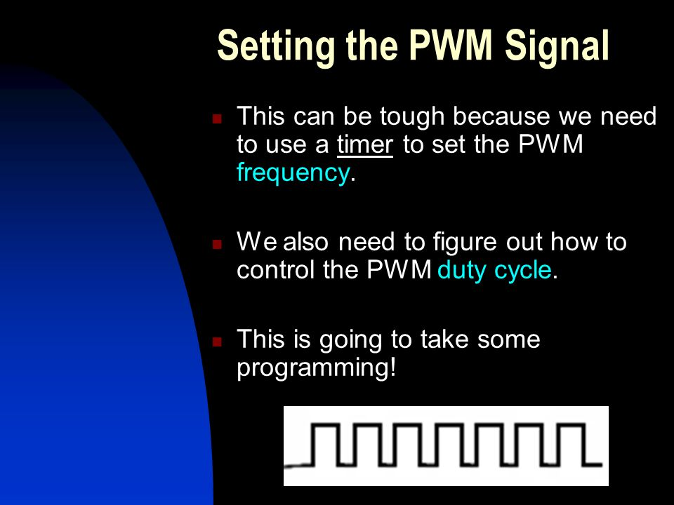 Setting the PWM Signal This can be tough because we need to use a timer to set the PWM frequency.