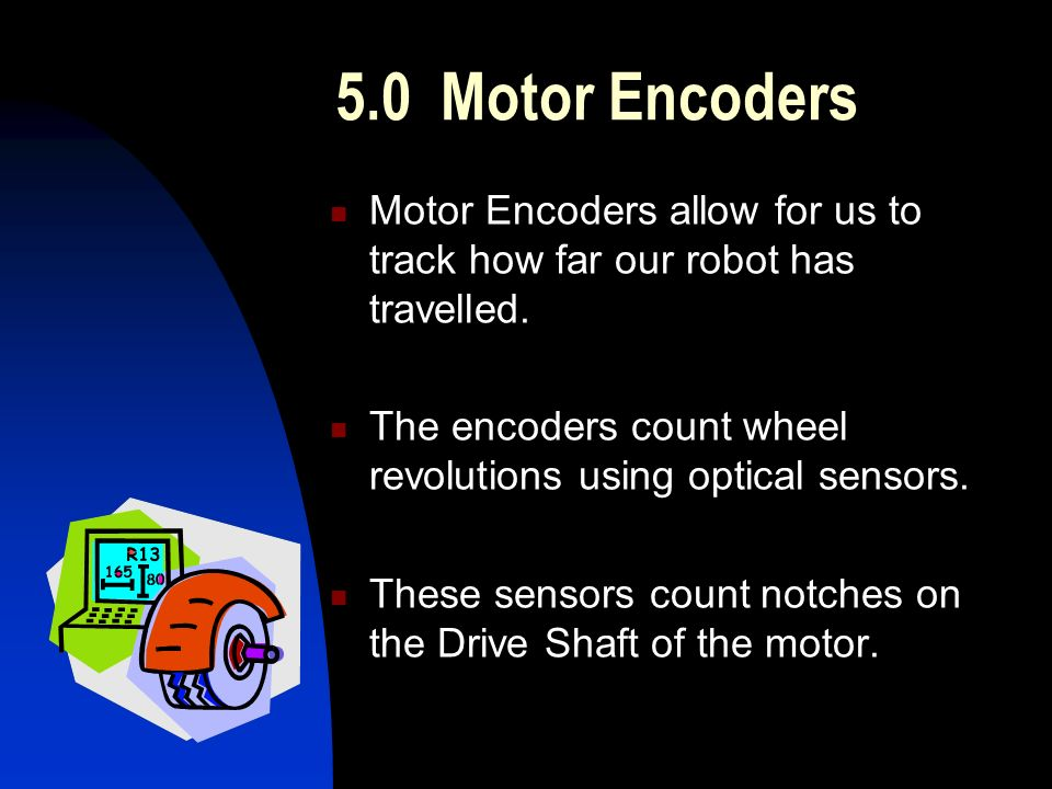 5.0Motor Encoders Motor Encoders allow for us to track how far our robot has travelled.
