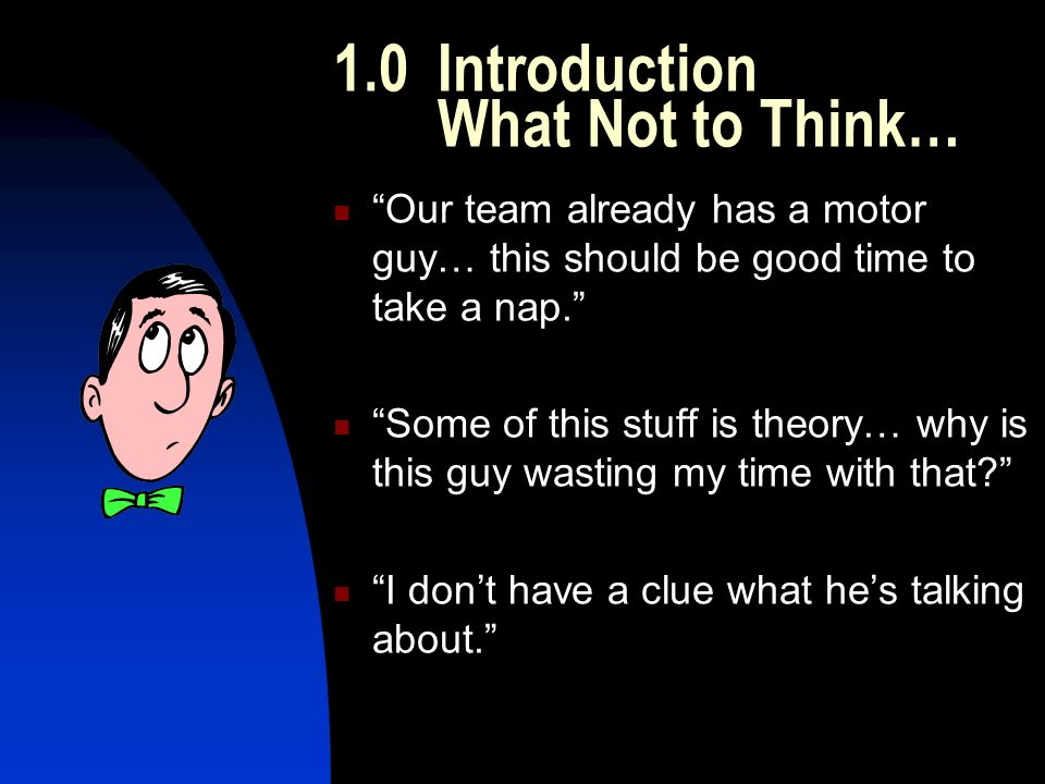 1.0 Introduction What Not to Think… Our team already has a motor guy… this should be good time to take a nap. Some of this stuff is theory… why is this guy wasting my time with that I don't have a clue what he's talking about.