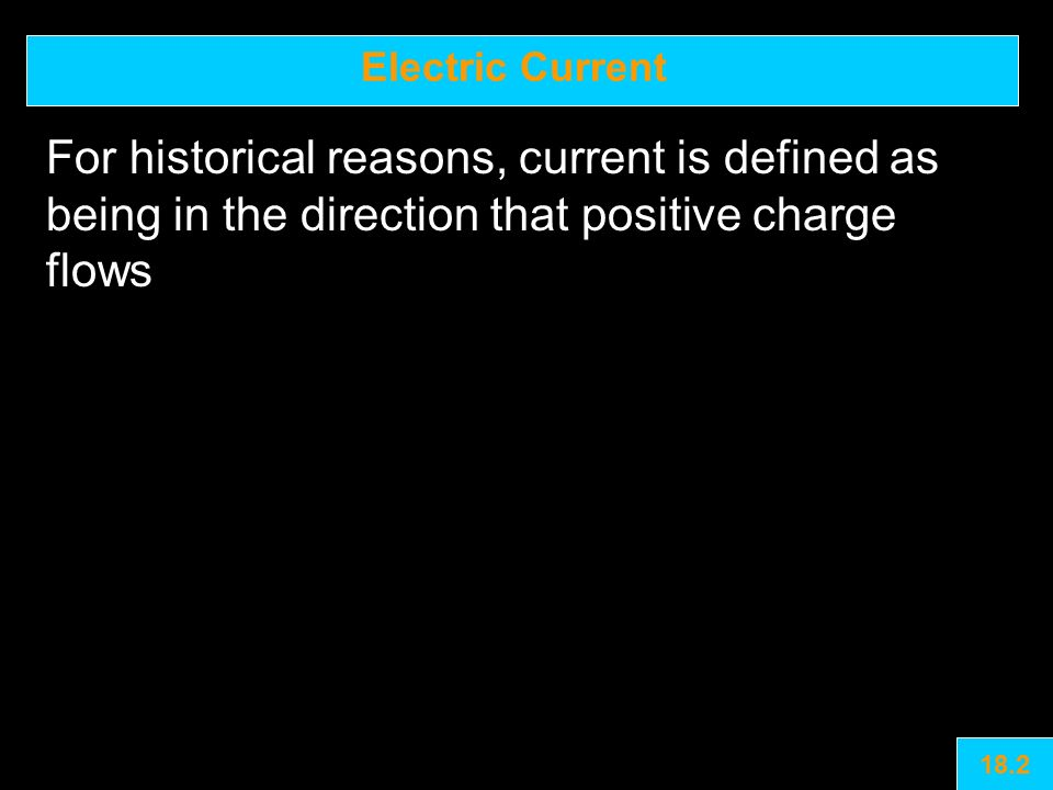 Electric Current For historical reasons, current is defined as being in the direction that positive charge flows 18.2
