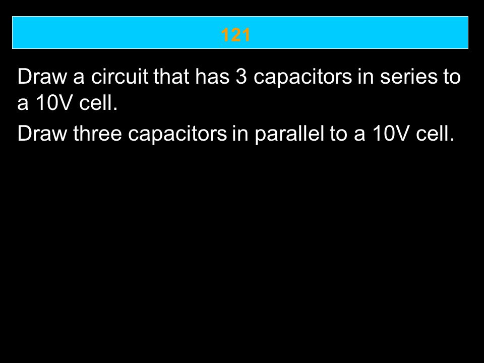121 Draw a circuit that has 3 capacitors in series to a 10V cell.