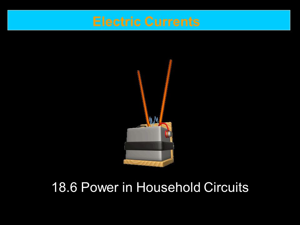 Electric Currents 18.6 Power in Household Circuits