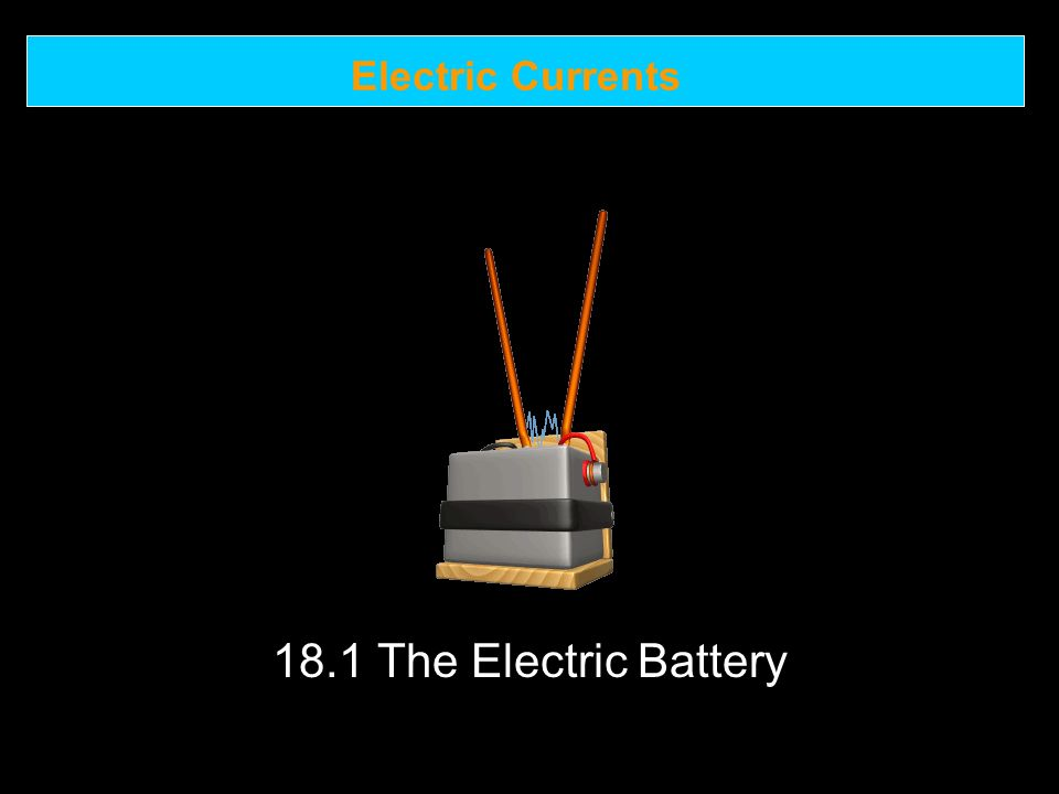 Electric Currents 18.1 The Electric Battery