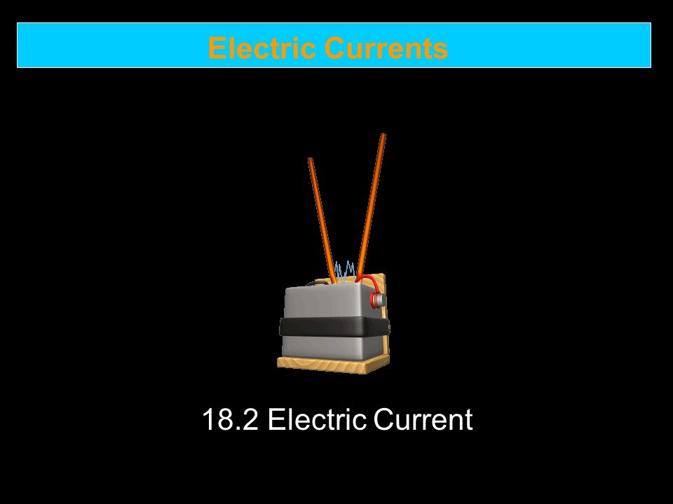 Electric Currents 18.2 Electric Current