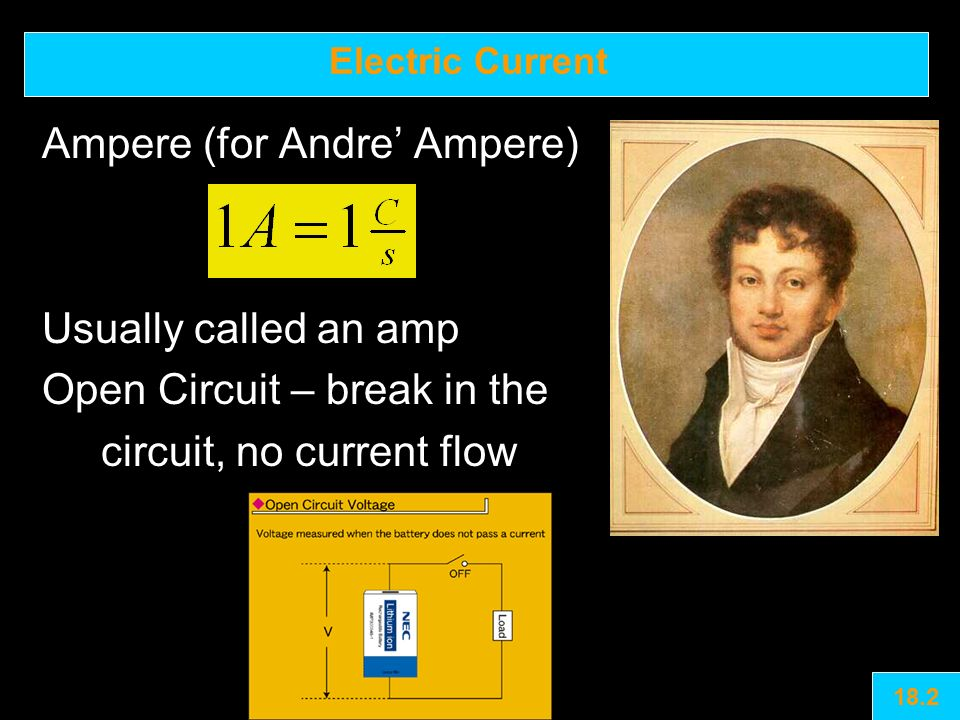 Electric Current Ampere (for Andre' Ampere) Usually called an amp Open Circuit – break in the circuit, no current flow 18.2