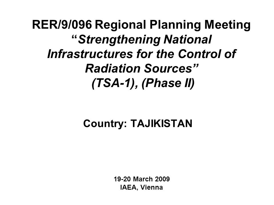 RER/9/096 Regional Planning Meeting Strengthening National Infrastructures for the Control of Radiation Sources (TSA-1), (Phase II) Country: TAJIKISTAN March 2009 IAEA, Vienna