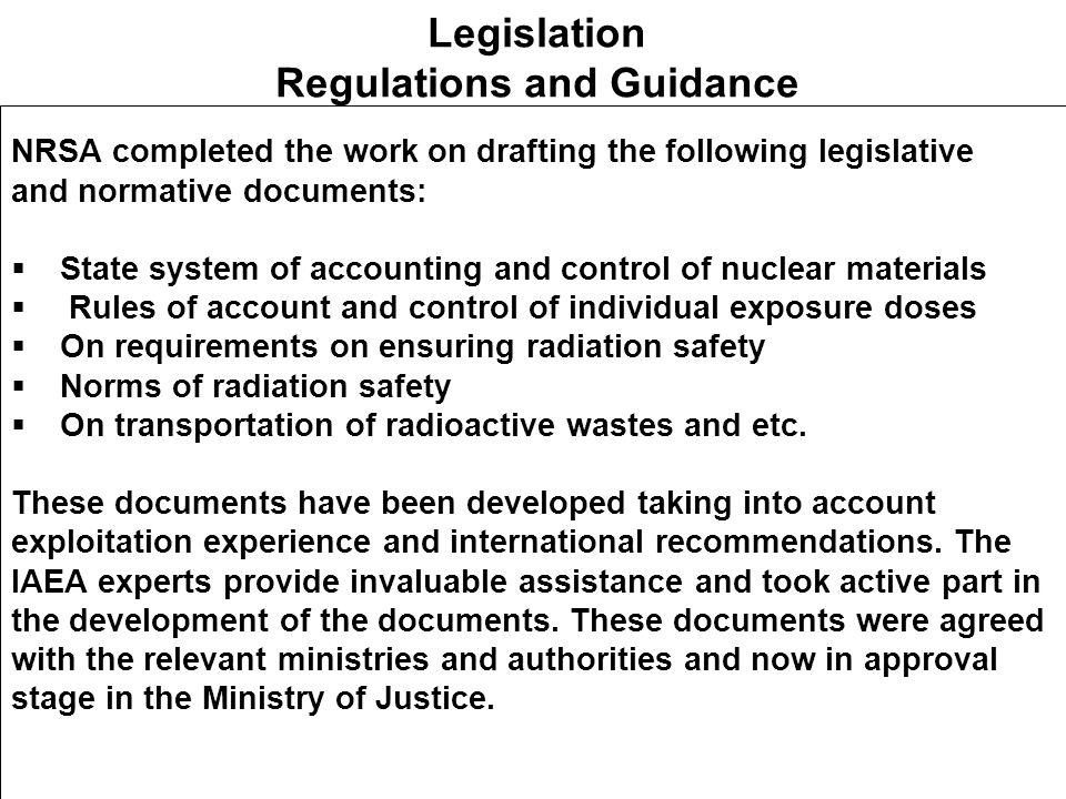 Legislation Regulations and Guidance NRSA completed the work on drafting the following legislative and normative documents:  State system of accounting and control of nuclear materials  Rules of account and control of individual exposure doses  On requirements on ensuring radiation safety  Norms of radiation safety  On transportation of radioactive wastes and etc.
