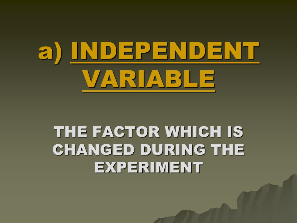 #4 : TEST THE HYPOTHESIS  DESIGN A CONTROLLED EXPERIMENT TEST FOR ONE VARIABLE AT A TIME – COMPARE TWO SETS OF RESULTS, SO THE EFFECT OF THE INDEPENDENT VARIABLE CAN BE SEEN