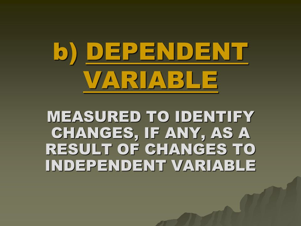 a) INDEPENDENT VARIABLE THE FACTOR WHICH IS CHANGED DURING THE EXPERIMENT