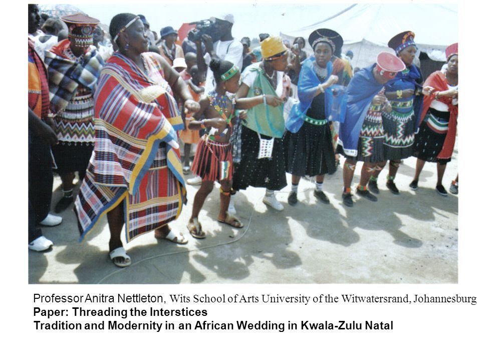 Professor Anitra Nettleton, Wits School of Arts University of the Witwatersrand, Johannesburg Paper: Threading the Interstices Tradition and Modernity in an African Wedding in Kwala-Zulu Natal