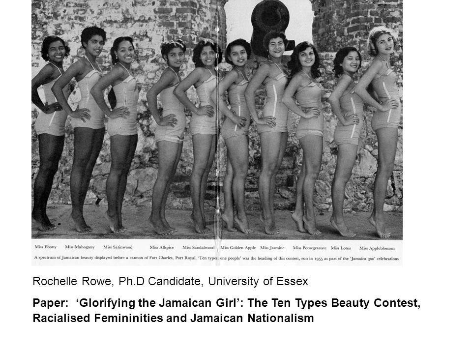 Rochelle Rowe, Ph.D Candidate, University of Essex Paper: 'Glorifying the Jamaican Girl': The Ten Types Beauty Contest, Racialised Femininities and Jamaican Nationalism