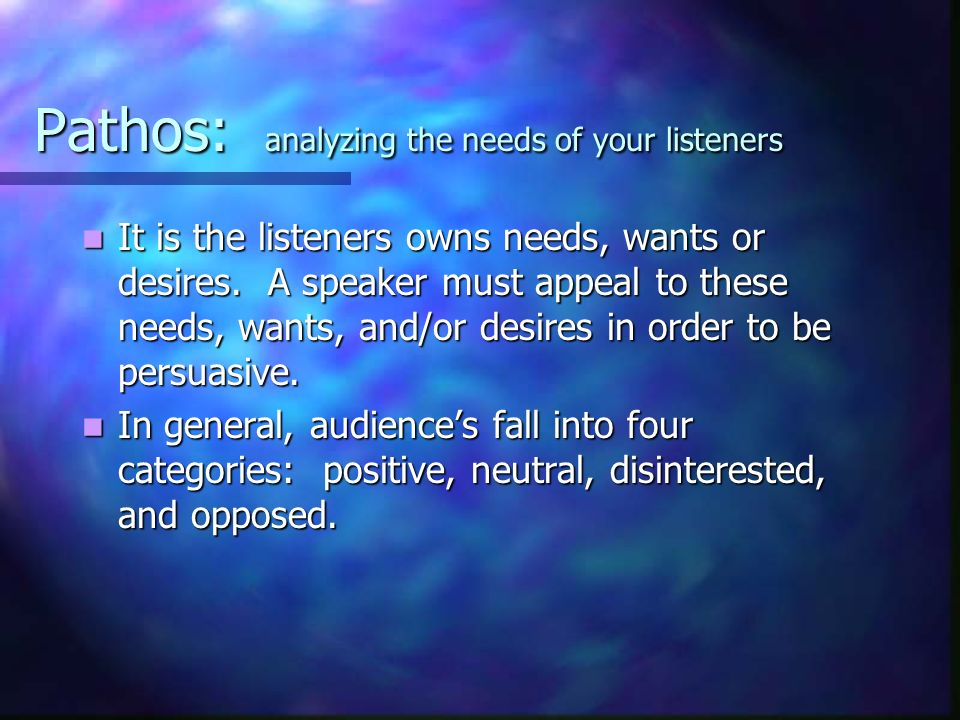 Pathos: analyzing the needs of your listeners It is the listeners owns needs, wants or desires.