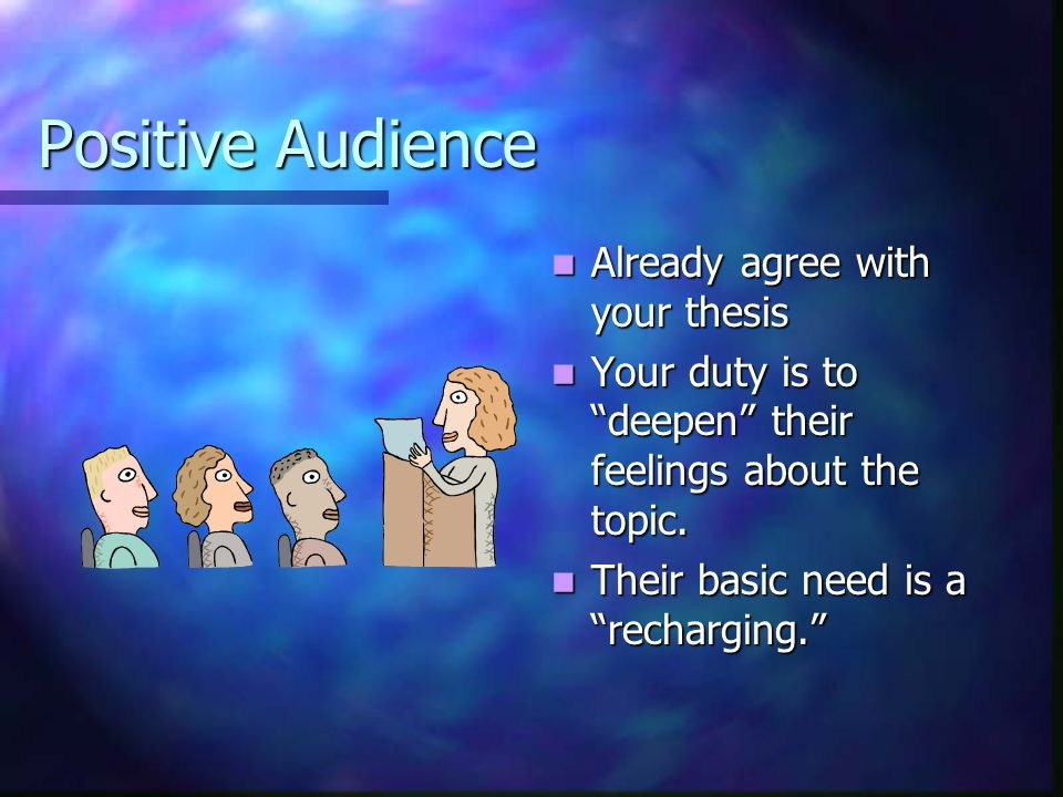 Positive Audience Already agree with your thesis Your duty is to deepen their feelings about the topic.