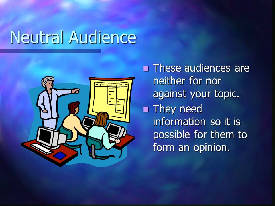 Neutral Audience These audiences are neither for nor against your topic.