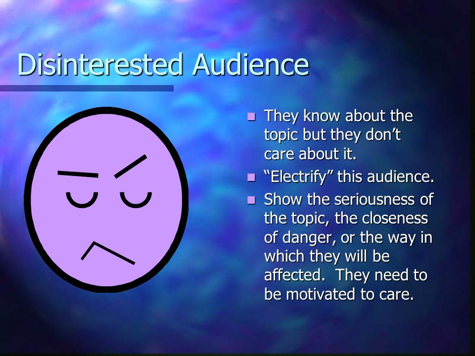 Disinterested Audience They know about the topic but they don't care about it.